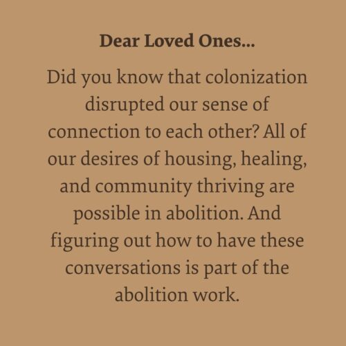 On a light brown background written in black is the text Dear Loved Ones, did you know that colonization disrupted our sense of connection to each other, and to others? All of our desires of housing, healing and community thriving is possible in abolition. And figuring out how to have these conversations is part of the abolition work.