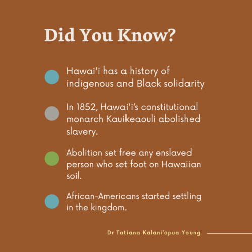"""On a dark brown background, light yellow text reads the headline """"Did You Know?"""". One, Hawai'i has a history of indigeneous and Black solidarity. Second, In 1852, Hawai'i's constitutional monarch Kauikeaouli abolished slavery. Third, abolition set free any enslaved person who set foot on Hawai'ian soil. Fourth, African-Americans started settling in the kingdom."""